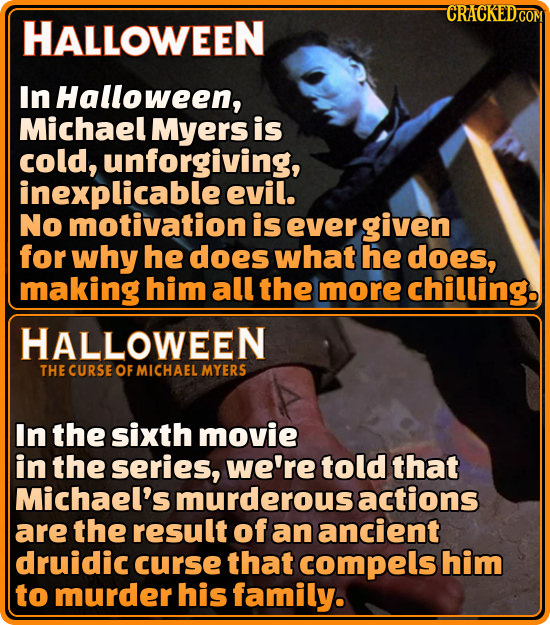 CRACKED.COM HALLOWEEN In Halloween, Michael Myers is cold, unforgiving, inexplicable evil. No motivation is ever given for why he does what he does, m