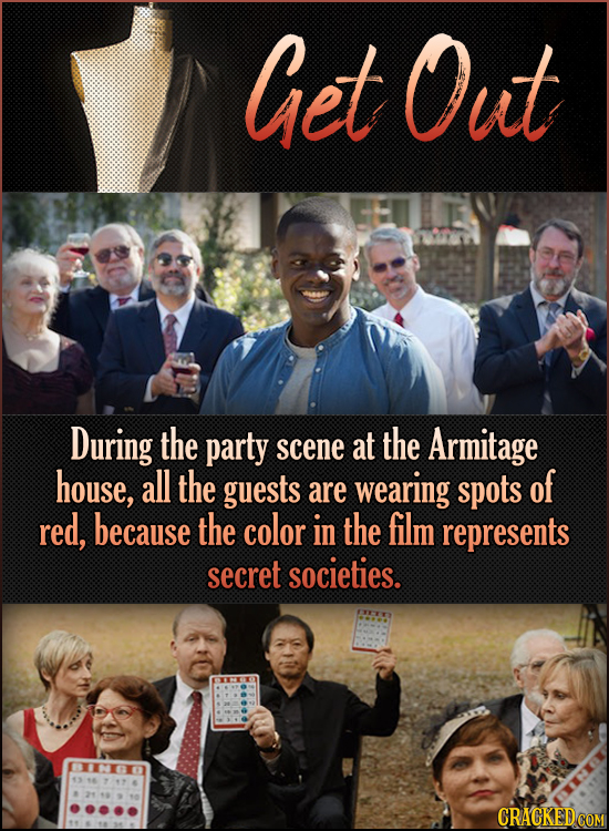 Get Out During the party at the scene Armitage house, all the guests wearing spots of are red, because the color in the film represents secret societi
