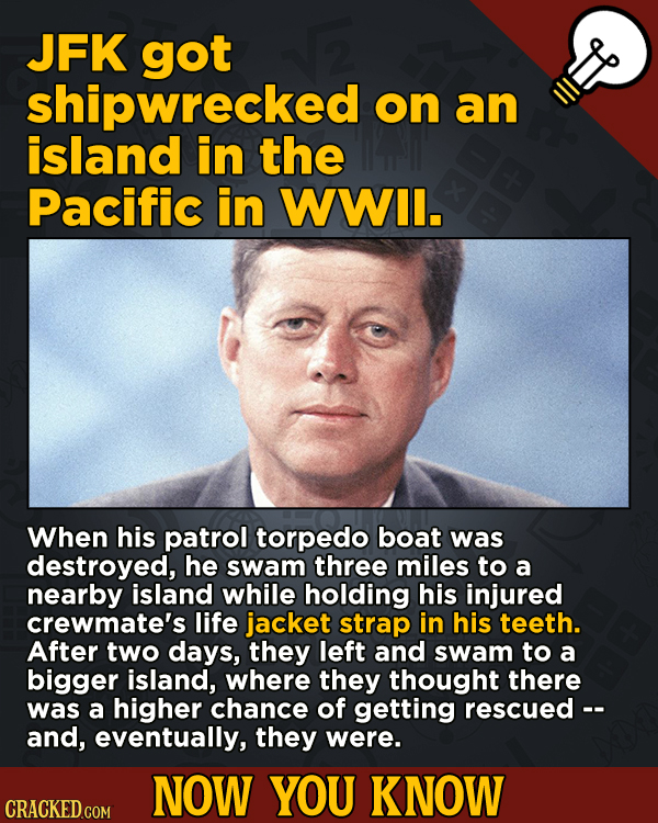 Now You Know: 13 Facts That'll Exert The Old Cerebellum   - JFK got shipwrecked on an island in the Pacific in WWII.