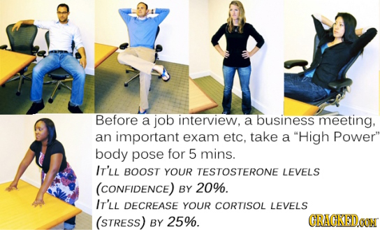 Before a job interview, a business meeting, an important exam etc. take a High Power body pose for 5 mins. IT'LL BOOST YOUR TESTOSTERONE LEVELS (CON