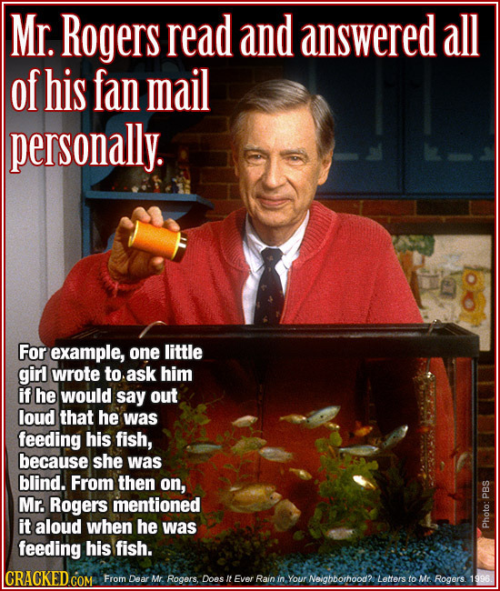 Mr. Rogers read and answered all of his fan mail personally. For example, one little girl wrote to ask him if he would say out loud that he was feedin