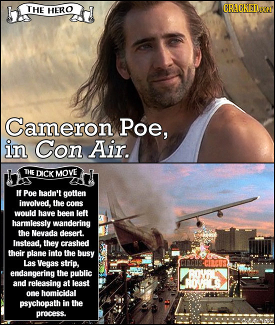 THE HERO Cameron Poe, in Con Air. THE DICK MOVE If Poe hadn't gotten involved, the cons would have been left harmlessly wandering the Nevada desert. I