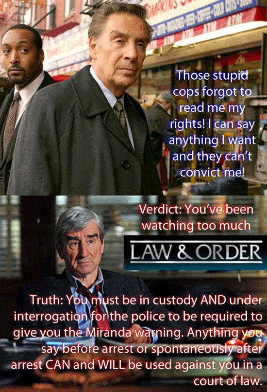 Those stupid cops forgot to read me my rights! I can say anything I want and they can't convict me! Verdict: You've been watching too much LAW & ORDER