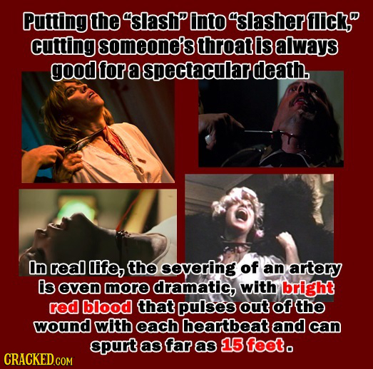 Putting the slash into 'slasher flick, cutting someone's throat is always good for a spectacularg death. In real Ife, the severing of an artery is