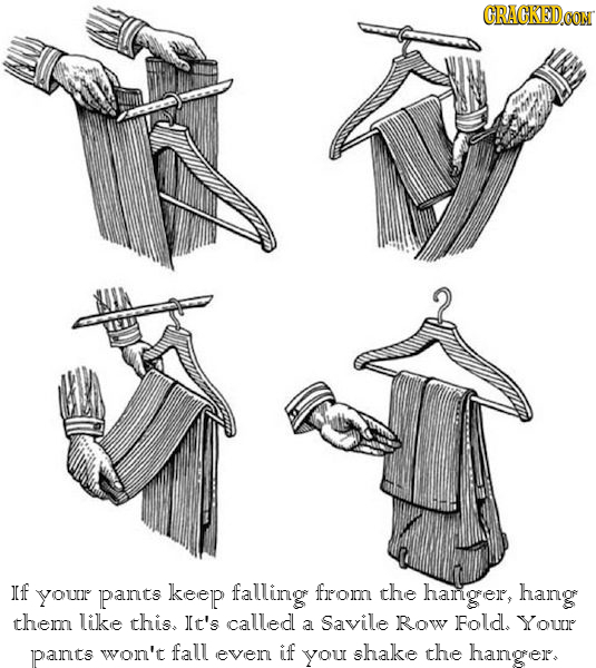 CRACKEDo If your pants keep falling fromn the hangrer, hang thep like this. It's called a Savile Row Fold. Your pants won't fall even if YOU shake the