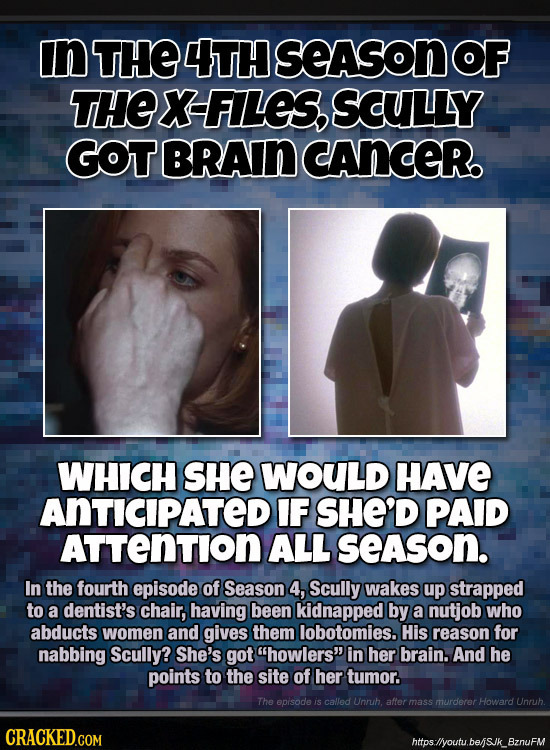 In THE 4TH SeASon THE X FILES, SCULLY GOTBRAIN CANCER. WHICH SHE WOULD HAVE ANTICIPATEDI IF SHE'D PAID ATTENTION ALL season. In the fourth episode of