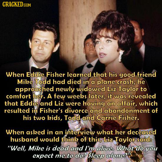 CRACKED.COM When Eddie Fisher learned that his good friend Mike Todd had died in a plane crash, he approached newly widowed Liz Taylor to comfort her.