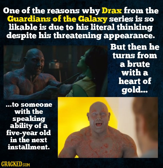 One of the reasons why Drax from the Guardians of the Galaxy series is so likable is due to his literal thinking despite his threatening appearance. B