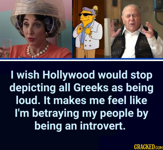 I wish Hollywood would stop depicting all Greeks as being loud. It makes me feel like I'm betraying my people by being an introvert.