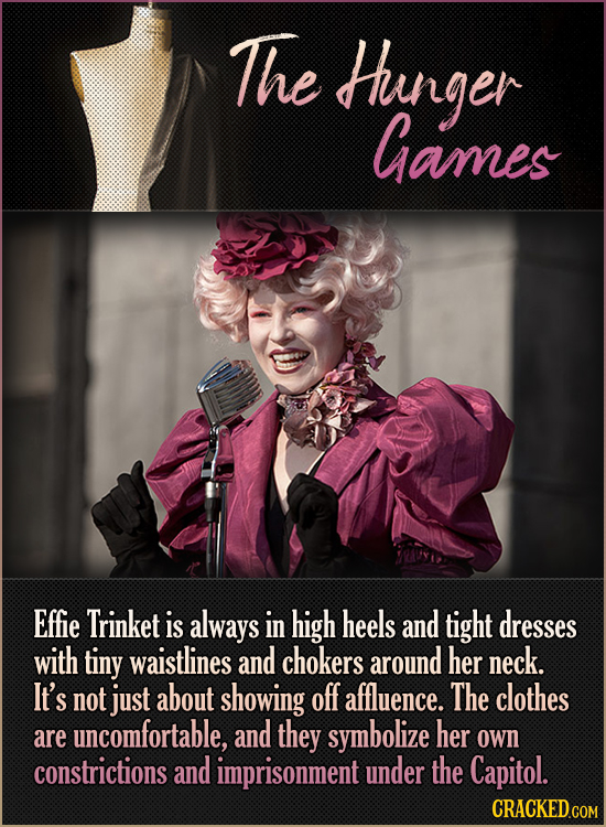 The Huinger Games Effie Trinket is always in high heels and tight dresses with tiny waistlines and chokers around her neck. It's not just about showin