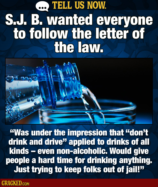 TELL US NOW. S.J. B. wanted everyone to follow the letter of the law. Was under the impression that don't drink and drive applied to drinks of all