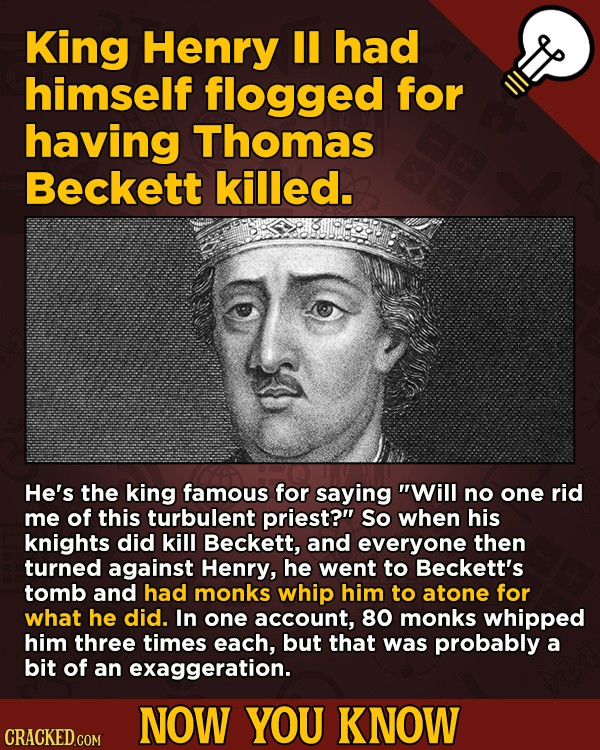 Now You Know: 13 Facts That'll Exert The Old Cerebellum   - King Henry II had himself flogged for having Thomas Beckett killed.