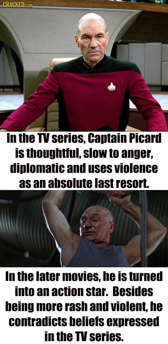 CRACKED COM In the TV series, Captain Picard is thoughtful, slow to anger, diplomatic and uses violence as an absolute last resort. In the later movie