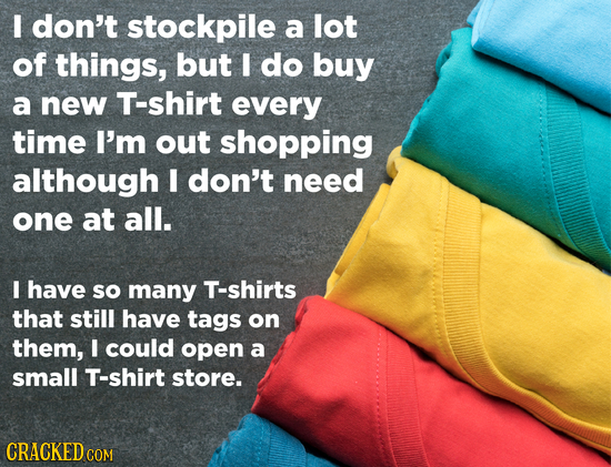 I don't stockpile a lot of things, but I do buy a new T-shirt every time I'm out shopping although I don't need one at all. I have sO many T-shirts th