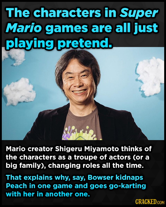 The characters in Super Mario games are all just playing pretend. Mario creator Shigeru Miyamoto thinks of the characters as a troupe of actors (or a