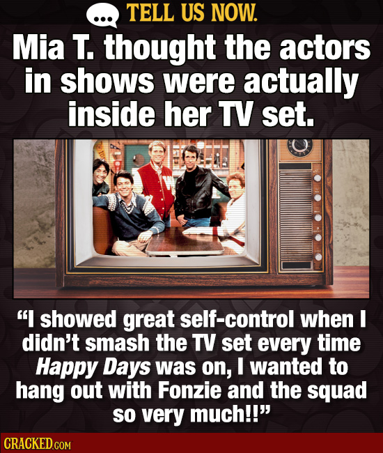 TELL US NOW. Mia T. thought the actors in shows were actually inside her TV set. I showed great self-control when I didn't smash the TV set every tim