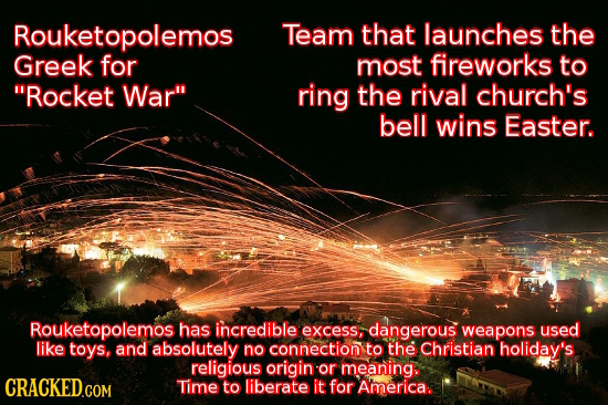 Rouketopolemos Team that launches the Greek for most fireworks to Rocket War ring the rival church's bell wins Easter. Rouketopolemos has incredible