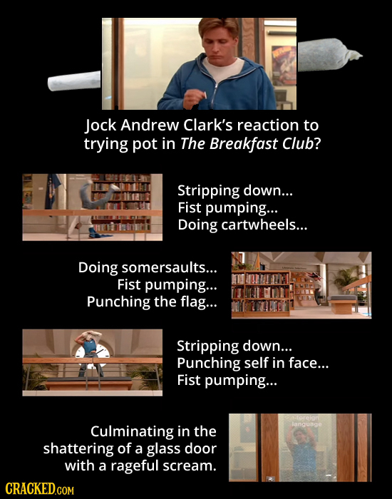 Jock Andrew Clark's reaction to trying pot in The Breakfast Club? Stripping down... Fist pumping... Doing cartwheels... Doing somersaults... Fist pump