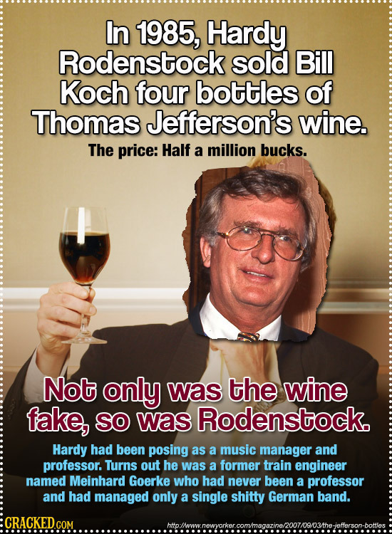 In 1985, Hardy Rodenstock sold Bill Koch four bottles of Thomas Jefferson's wine. The price: Half a million bucks. Not only was the wine fake, SO was
