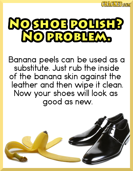 GRAGKEDa No SHOE POLISH? NO PROBLEM Banana peels can be used as a substitute. Just rub the inside of the banana skin against the leather and then wipe