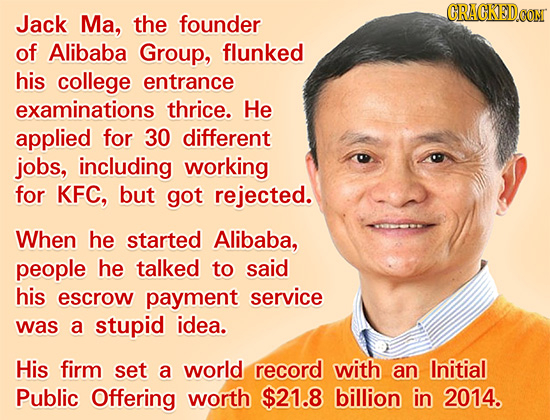 CRACKEDON Jack Ma, the founder of Alibaba Group, flunked his college entrance examinations thrice. He applied for 30 different jobs, including working