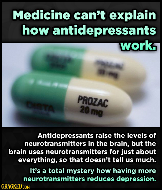 Medicine can't explain how antidepressants works PROZAC DETA 20 mo Antidepressants raise the levels of neurotransmitters in the brain, but the brain u
