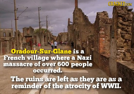 CRACKEDD CON Oradour-Sur-Glane is a French village where a Nazi massacre of over 600 people occurred. The ruins are left as they are as a reminder of