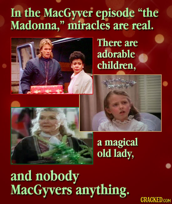 In the MacGyver episode the Madonna, miracles are real. There are adorable children, a magical old lady, and nobody MacGyvers anything. CRACKED.COM