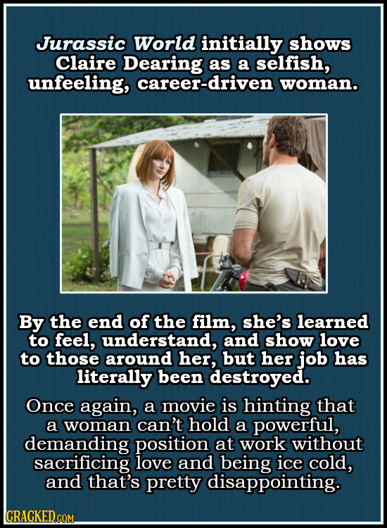 Jurassic World initially shows Claire Dearing as a selfish, unfeeling, career-driven woman. By the end of the film, she's learned to feel, understand,