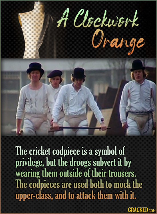 A Clockwerk Orange The cricket codpiece is symbol of a privilege, but the droogs subvert it by wearing them outside of their trousers. The codpieces a