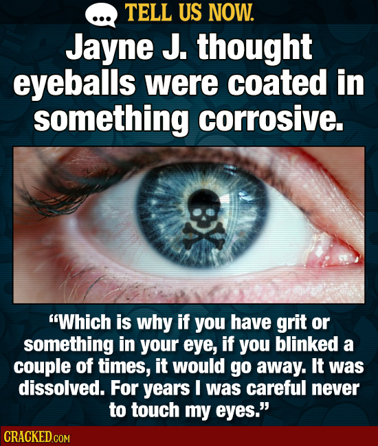 TELL US NOW. Jayne J. thought eyeballs were coated in something corrosive. Which is why if you have grit or something in your eye, if you blinked a c