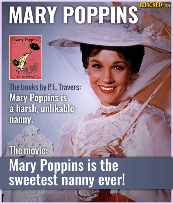 MARY POPPINS The books by P. L. Travers: Mary Poppins is a harsh, unlikable nanny. The movie: Mary Poppins is the