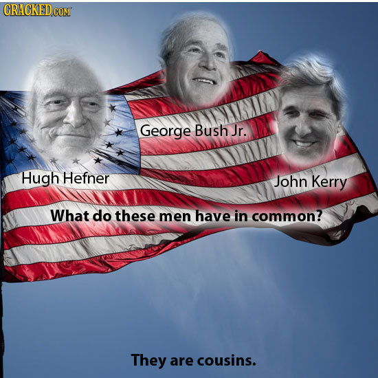 George Bush Jr. Hugh Hefner John Kerry What do these men have in common? They are cousins.
