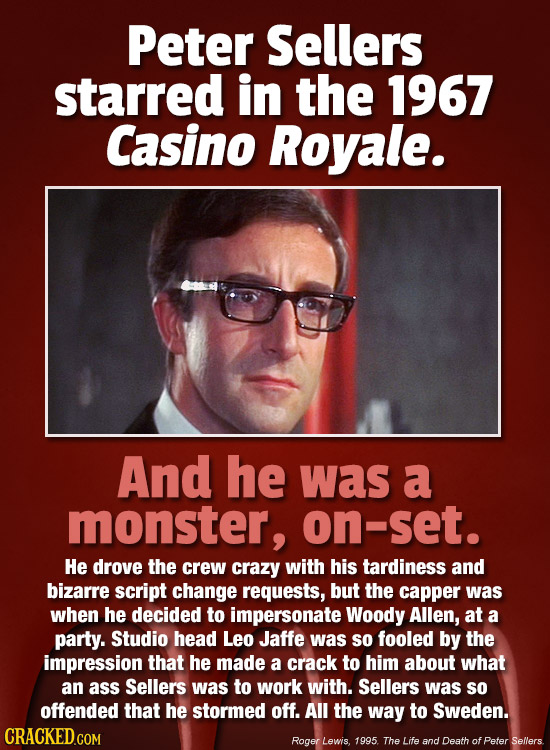Peter Sellers starred in the 1967 Casino Royale. And he was a monster, on-set. He drove the crew crazy with his tardiness and bizarre script change re