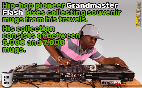 Hip-hop pioneer Grandmaster Flash loves collecting souvenir mugs from his travels. His collection CRACKEDCON consists ofbetween 5-000 and 7.000 mugs.