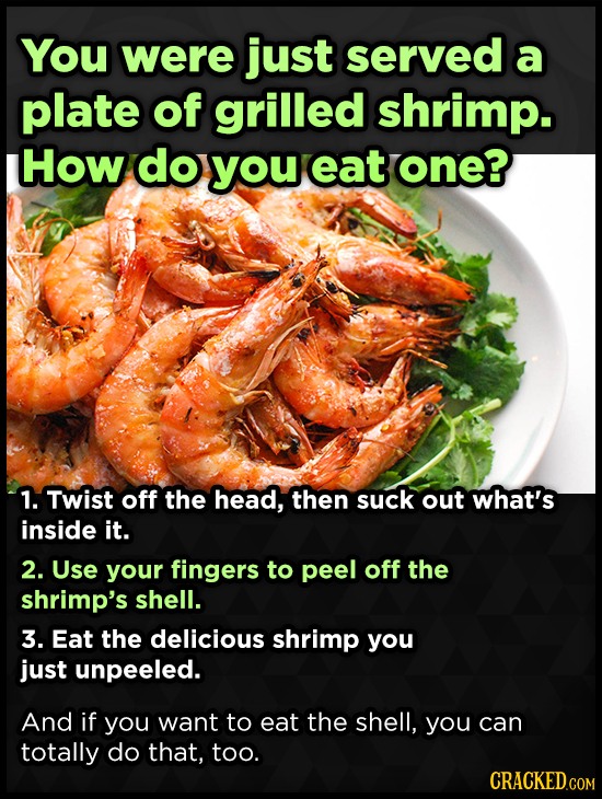 You were just served a plate of grilled shrimp. How do you eat one? 1. Twist off the head, then suck out what's inside it. 2. Use your fingers to peel