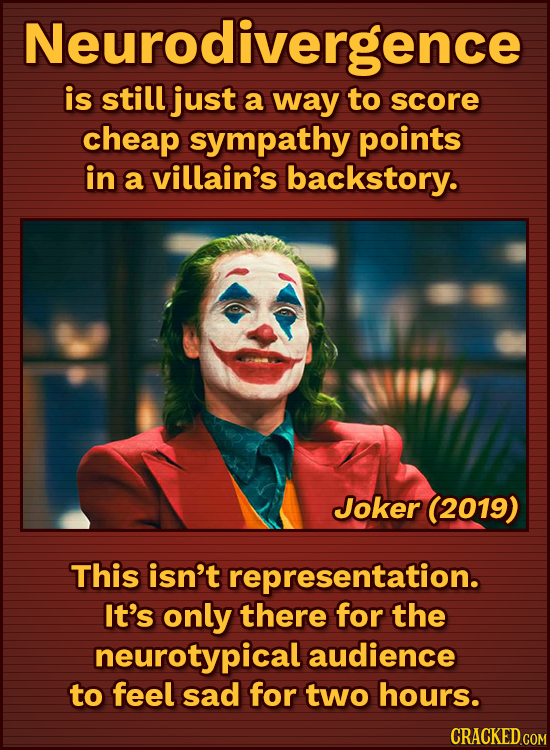 Neurodivergence is still just a way to score cheap sympathy points in a villain's backstory. Joker (2019) This isn't representation. It's only there f
