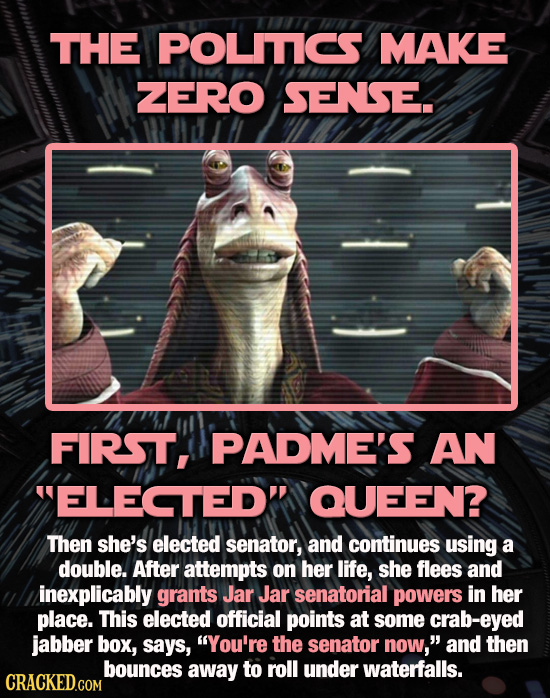 THE POLITICS MAKE ZERO SENSE. FIRST, PADME'S AN ELECTED' QUEEN? Then she's elected senator, and continues using a double. After attempts on her life