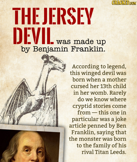 THE JERSEY DEVIL was made up by Benjamin Franklin. According to legend, this winged devil was born when a mother cursed her 13th child in h