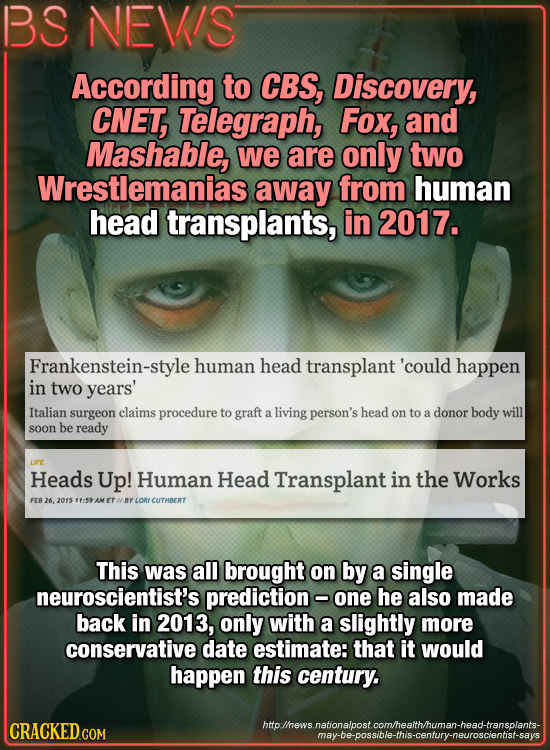 BS NEVIS According to CBS, Discovery, CNET, Telegraph, Fox, and Mashable, we are only two Wrestlemanias away from human head transplants, in 2017. Fra
