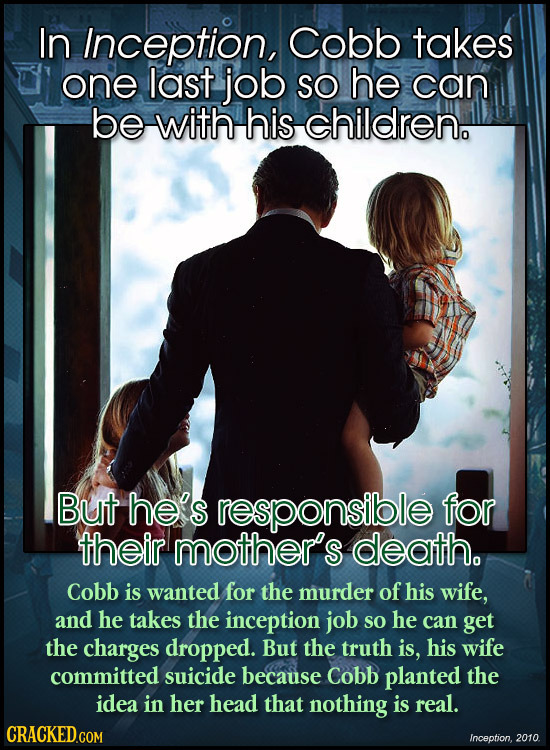 In Inception, Cobb takes one last job SO he can be with his children. But he's responsible for their mother's death. Cobb is wanted for the murder of