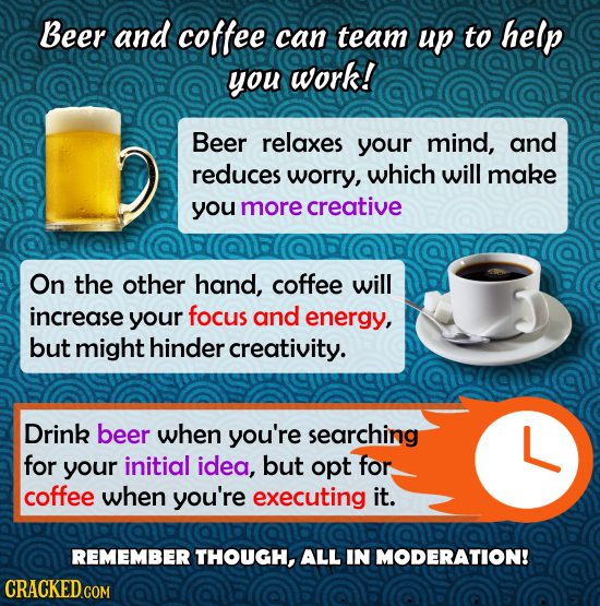 Beer and coffee can team up to help you work! Beer relaxes your mind, and reduces worry, which will make you more creative On the other hand, coffee w