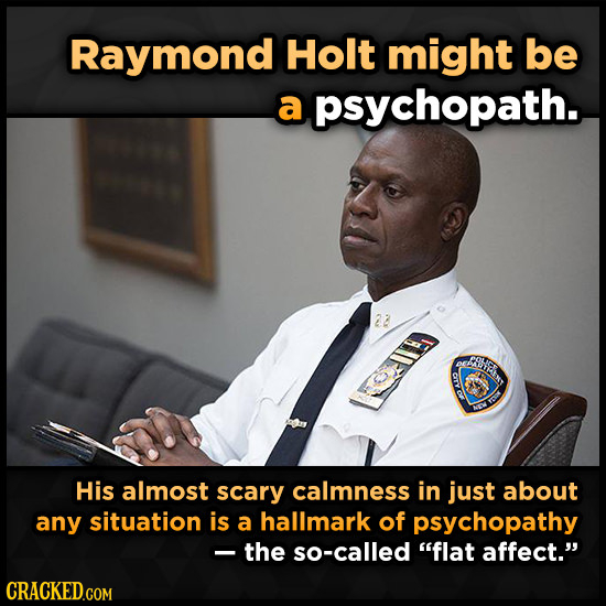 Raymond Holt might be a psychopath. hithxr CTY NOEA His almost scary calmness in just about any situation is a hallmark of psychopathy -the so-called