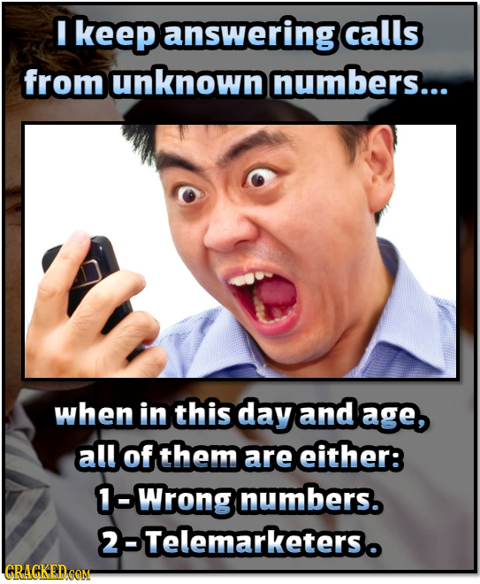 I keepanswering calls from unknown numbers... when in this day and age, all of them are either: 1-Wrong numbers. 2-Telemarketerso CRAGKEDCOM