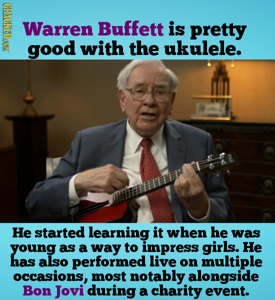 CRACE Warren Buffett is pretty good with the ukulele. He started learning it when he was young as a way to impress girls. He has also performed live o