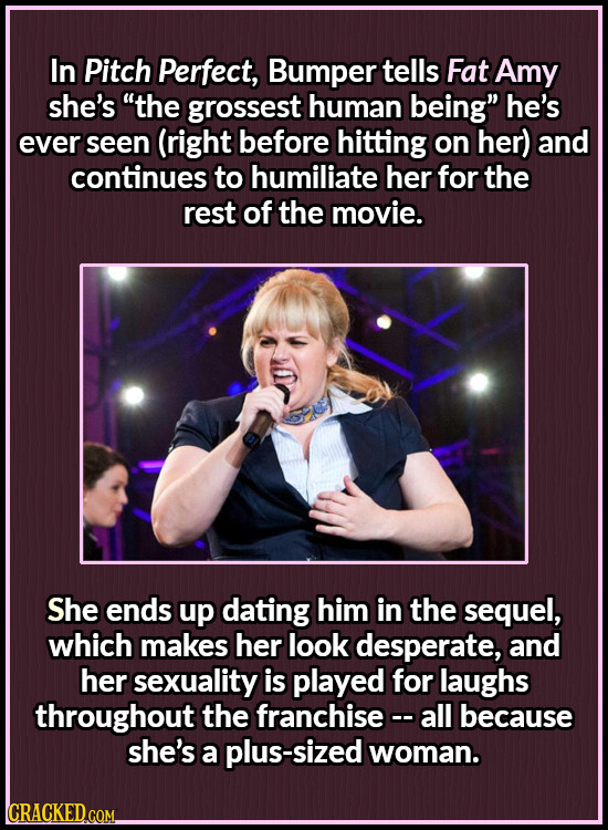 In Pitch Perfect, Bumper tells Fat Amy she's the grossest human being he's ever seen (right before hitting on her) and continues to humiliate her fo