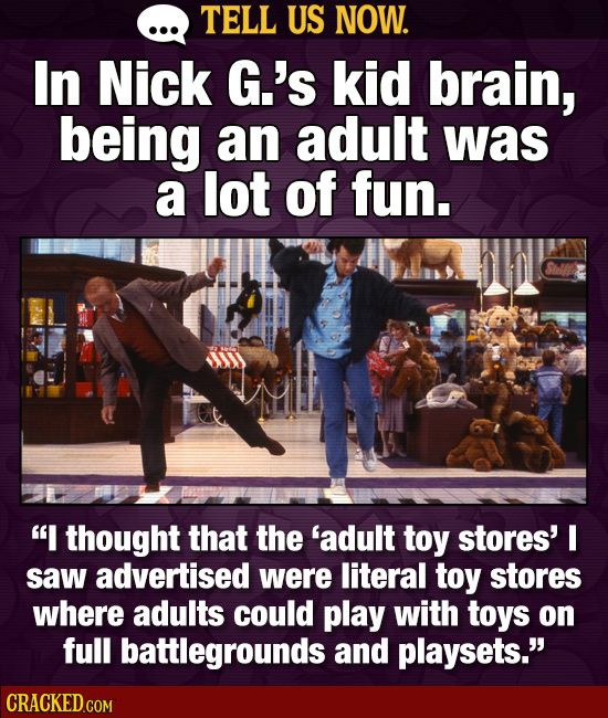 TELL US NOW. In Nick G.'s kid brain, being an adult was a lot of fun. I thought that the 'adult toy stores' I saw advertised were literal toy stores