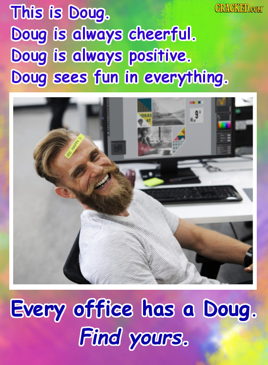 This is Doug. CRACKED Doug is always cheerful. Doug is always positive. Doug sees fun in everything. 9' VOEAS w BE Every office has a Doug. Find yours