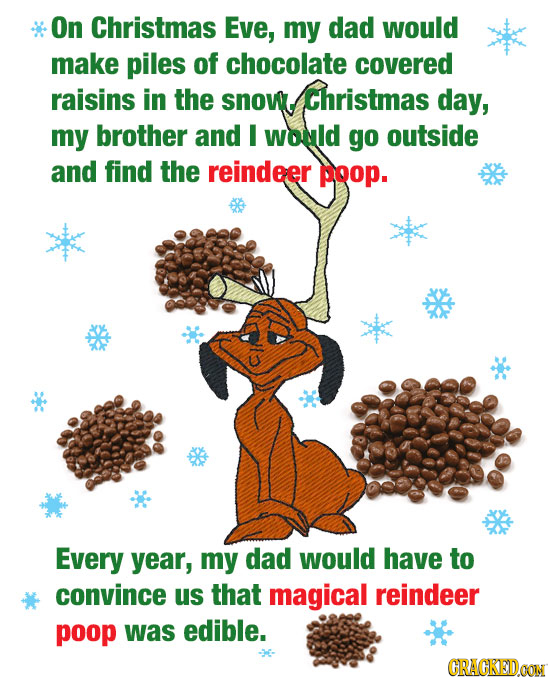 On Christmas Eve, my dad would make piles of chocolate covered raisins in the snow. Christmas day, my brother and I would go outside and find the rein