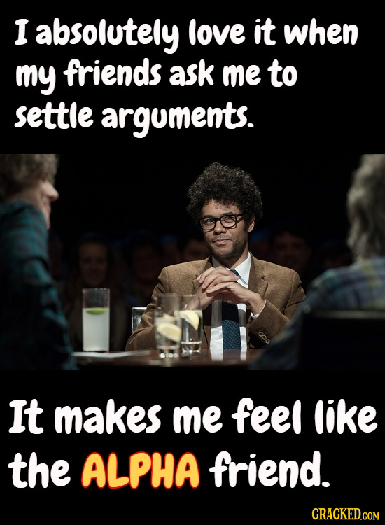 I absolutely love it when my friends ask me to settle arguments. It makes me feel like the ALPHA friend.